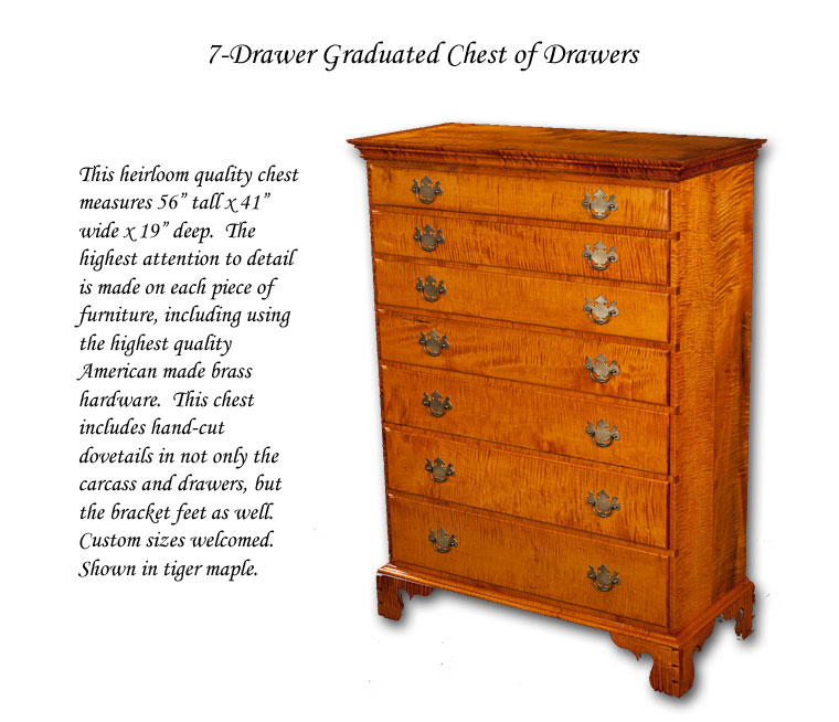 "7 Drawer Chest - This heirloom quality chest measures 56"" tall x 41"" wide x 19"" deep.  The highest attention to detail is made on each piece of furniture, including using the highest quality American made brass hardware.  This chest includes hand-cut dovetails in not only the carcass and drawers, but the bracket feet as well.  Custom sizes welcomed.  Shown in tiger maple."