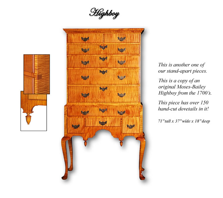 Highboy - This is another of our Stand-apart pieces. This is a copy of an original Moses-Bailey Highboy from the 1700's. The piece has over 150 hand-cut dovetails in it!