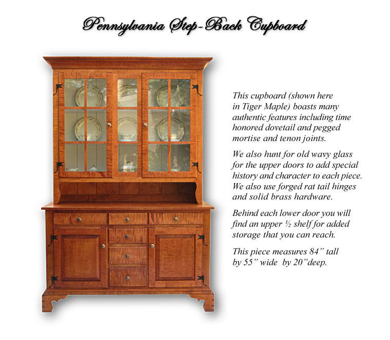Pennsylvania Step-Back Cupboard - featuring dovetail and pegged mortise and tenon joints. Also wavy glass and forged rat tail hinges, and solid brass hardware are used.