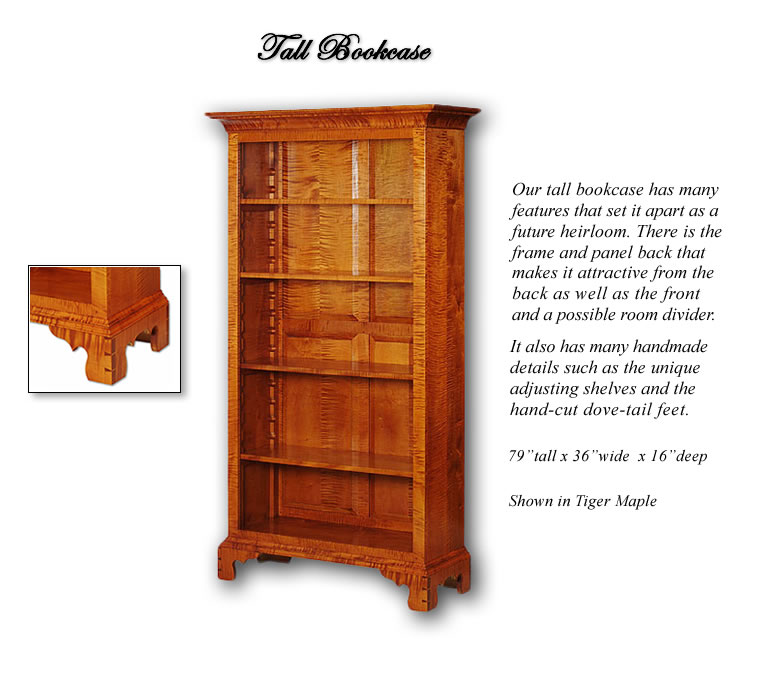 Our Tall Bookcase has many features that set it apart as a future heirloom. There is the Frame and Panel back that makes it attractive from the back as well as the front and a possible room divider. It also has many handmade details such as the unique adjusting shelves and the hand cut dovetail feet. Shown in Tiger Maple.