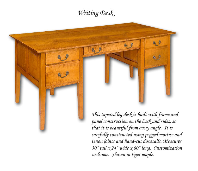 "Writing Desk - This tapered leg desk is built with frame and panel construction on the back and sides, so that it is beautiful from every angle.  It is carefully constructed using pegged mortise and tenon joints and hand-cut dovetails. Measures 30"" tall x 24"" wide x 60"" long.  Customization welcome.  Shown in tiger maple."