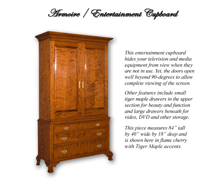 Armoire / Entertainment Cupboard ~ Hides your television and media equipment from view when not in use. Yet doors open well beyond 90-degrees for complete viewing of the screen. includes small Tiger maple drawers above for beauty and function and Large drawers beneath for Video, DVD & other storage. Flame Cherry with Tiger Maple accents.