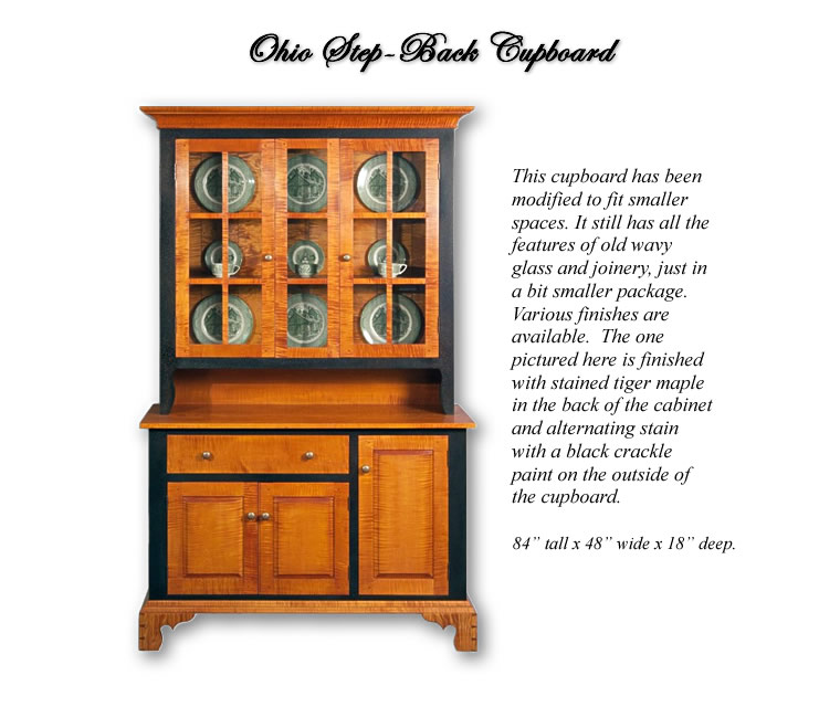 Ohio Step-Back Cupboard ~ This cupboard has been modified to fit smaller spaces. It still features the old wavy glass and joinery, just in a bit smaller package. Finished here with stained Tiger maple and black crackle painted accents.